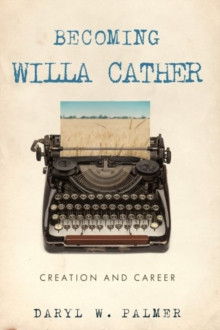 Becoming Willa Cather : Creation and Career, EPUB eBook