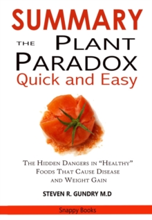 SUMMARY Of The Plant Paradox Quick and Easy : The Hidden Dangers in Healthy Foods That Causes Disease and Weight Gain By Dr. Steven Gundry, EPUB eBook