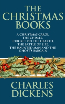 The Christmas Books of Charles Dickens : A Christmas Carol, The Chimes, Cricket on the Hearth, The Battle of Life, The Haunted Man and the Ghost's Bargain, EPUB eBook
