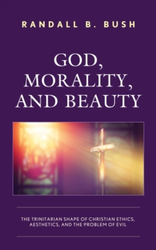 God, Morality, and Beauty : The Trinitarian Shape of Christian Ethics, Aesthetics, and the Problem of Evil, EPUB eBook