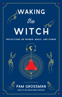 Waking the Witch : Reflections on Women, Magic, and Power, Hardback Book