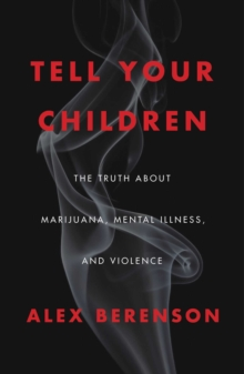 Tell Your Children : The Truth About Marijuana, Mental Illness, and Violence, Hardback Book