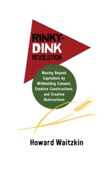 Rinky-Dink Revolution: : Moving Beyond Capitalism by Withholding Consent, Creative Constructions, and Creative Destructions, Pamphlet Book