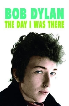 Bob Dylan - The Day I Was There : Over 300 fans, friends and colleagues tell their stories of seeing, knowing and working with Bob Dylan, Paperback / softback Book