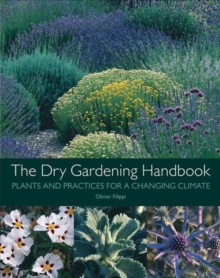 The Dry Gardening Handbook : Plants and Practices for a Changing Climate, Hardback Book