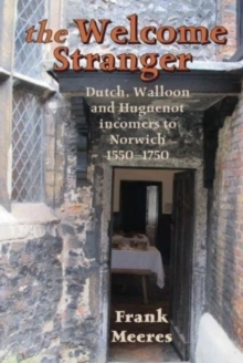 The Welcome Stranger : Dutch, Walloon and Huguenot incomers to Norwich 1550-1750, Paperback Book