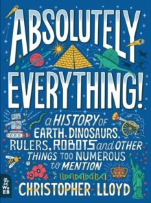 Absolutely Everything! : A History of Earth, Dinosaurs, Rulers, Robots and Other Things Too Numerous to Mention, Hardback Book