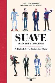 Suave in Every Situation : A Rakish Style Guide for Men, Hardback Book