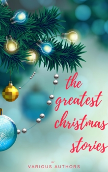 The Greatest Christmas Stories: 120+ Authors, 250+ Magical Christmas Stories, EPUB eBook