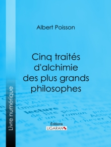 Cinq traites d'alchimie des plus grands philosophes : Paracelse, Albert le Grand, Roger Bacon, R. Lulle, Arn. de Villeneuve, EPUB eBook