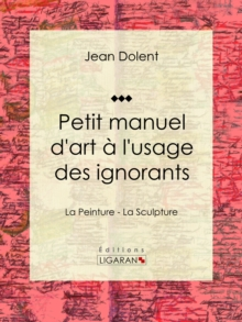 Petit manuel d'art a l'usage des ignorants : La Peinture - La Sculpture, EPUB eBook