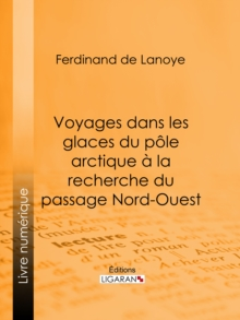 Voyages dans les glaces du pole arctique a la recherche du passage Nord-Ouest : Extraits des relations de Sir John Ross, Edward Parry... Mac Clure et autres navigateurs celebres, EPUB eBook
