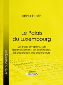 Le Palais du Luxembourg : Ses transformations, son agrandissement, ses architectes, sa decoration, ses decorateurs, EPUB eBook