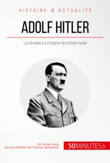 Adolf Hitler : Le dictateur a l'origine de la folie nazie, EPUB eBook
