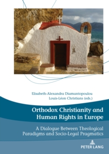 Orthodox Christianity and Human Rights in Europe : A Dialogue Between Theological Paradigms and Socio-Legal Pragmatics, Paperback / softback Book