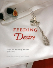 Feeding Desire : Design and the Tools of the Table, 1500-2005, Hardback Book