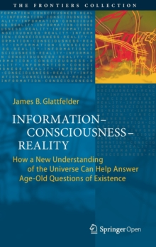 Information-Consciousness-Reality : How a New Understanding of the Universe Can Help Answer Age-Old Questions of Existence, Hardback Book