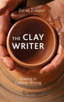 The Clay Writer : Shaping in Creative Writing, Paperback / softback Book