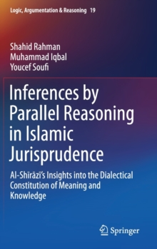 Inferences by Parallel Reasoning in Islamic Jurisprudence : Al-Shirazi's Insights into the Dialectical Constitution of Meaning and Knowledge, Hardback Book