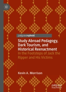 Study Abroad Pedagogy, Dark Tourism, and Historical Reenactment : In the Footsteps of Jack the Ripper and His Victims, Hardback Book