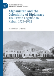 Afghanistan and the Coloniality of Diplomacy : The British Legation in Kabul, 1922-1948, EPUB eBook