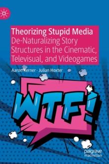 Theorizing Stupid Media : De-Naturalizing Story-Structures in the Cinematic, Televisual, and Videogames, Hardback Book