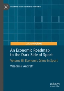 An Economic Roadmap to the Dark Side of Sport : Volume III: Economic Crime in Sport, Hardback Book