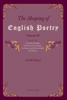 The Shaping of English Poetry - Volume IV : Essays on 'The Battle of Maldon', Chretien de Troyes, Dante, 'Sir Gawain and the Green Knight' and Chaucer, Paperback / softback Book