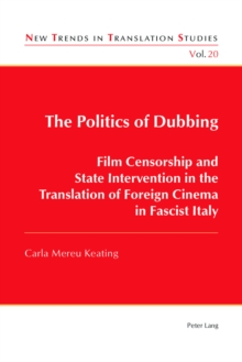 The Politics of Dubbing : Film Censorship and State Intervention in the Translation of Foreign Cinema in Fascist Italy, Paperback Book