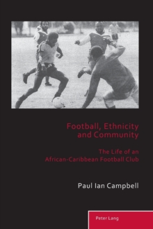 Football, Ethnicity and Community : The Life of an African-Caribbean Football Club, Paperback / softback Book