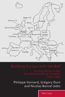 Building Europe with the Ball : Turning Points in the Europeanization of Football, 1905-1995, Paperback Book