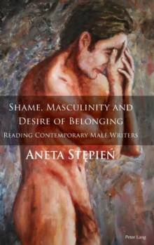 Shame, Masculinity and Desire of Belonging : Reading Contemporary Male Writers, Hardback Book