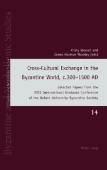 Cross-Cultural Exchange in the Byzantine World, c.300-1500 AD : Selected Papers from the XVII International Graduate Conference of the Oxford University Byzantine Society, Hardback Book