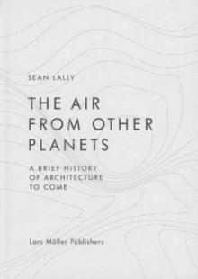 The Air from Other Planets : A Brief History of Architecture to Come, Hardback Book