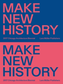 Chicago Architecture Biennial 2017 : Make New History, Paperback Book