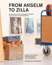 From Anselm to Zilla : The Peter and Elisabeth Bosshard Collection of the Stiftung Kunst(Zeug)Haus, Hardback Book