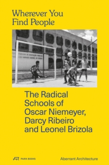 Wherever You Find People : The Radical Schools of Oscar Niemeyer, Darcy Ribeiro, and Leonel Brizola, Paperback Book