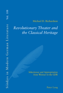 Revolutionary Theater and the Classical Heritage : Inheritance and Appropriation from Weimar to the GDR, Paperback / softback Book