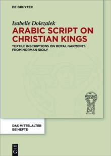 Arabic Script on Christian Kings : Textile Inscriptions on Royal Garments from Norman Sicily, PDF eBook