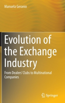 Evolution of the Exchange Industry : From Dealers' Clubs to Multinational Companies, Hardback Book