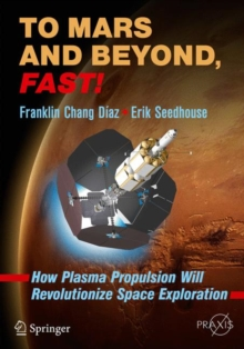 To Mars and Beyond, Fast! : How Plasma Propulsion Will Revolutionize Space Exploration, Paperback Book
