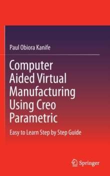 Computer Aided Virtual Manufacturing Using Creo Parametric : Easy to Learn Step by Step Guide, Hardback Book