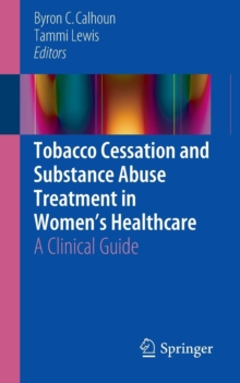 Tobacco Cessation and Substance Abuse Treatment in Women's Healthcare : A Clinical Guide, Paperback Book