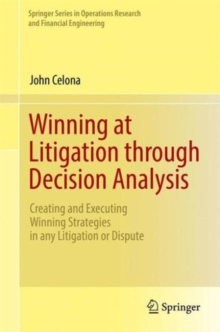 Winning at Litigation Through Decision Analysis : Creating and Executing Winning Strategies in Any Litigation or Dispute, Hardback Book