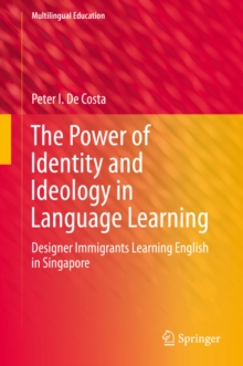 The Power of Identity and Ideology in Language Learning : Designer Immigrants Learning English in Singapore, PDF eBook