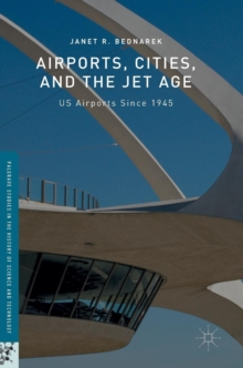 Airports, Cities, and the Jet Age : US Airports Since 1945, Hardback Book