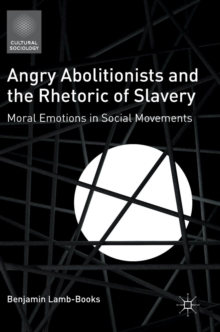 Angry Abolitionists and the Rhetoric of Slavery : Moral Emotions in Social Movements, Hardback Book