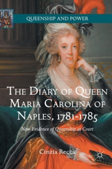 The Diary of Queen Maria Carolina of Naples, 1781-1785 : New Evidence of Queenship at Court, Hardback Book