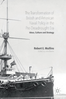 The Transformation of British and American Naval Policy in the Pre-Dreadnought Era : Ideas, Culture and Strategy, Hardback Book
