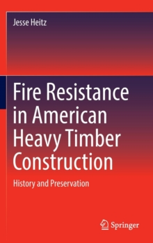 Fire Resistance in American Heavy Timber Construction : History and Preservation, Hardback Book